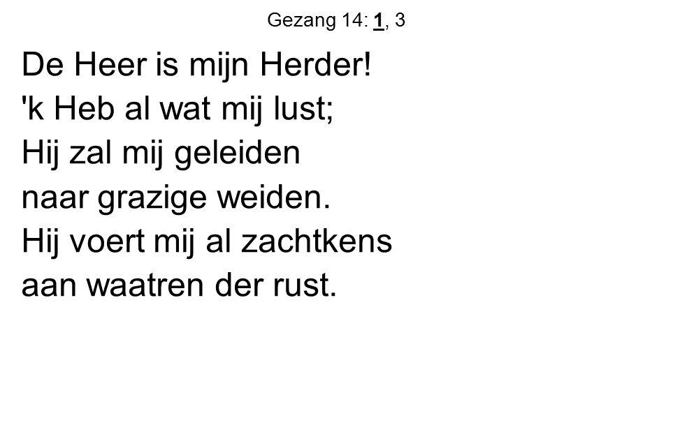 Gezang 14: 1, 3 De Heer is mijn Herder! 'k Heb al wat mij lust; Hij zal mij geleiden naar grazige weiden. Hij voert mij al zachtkens aan waatren der r