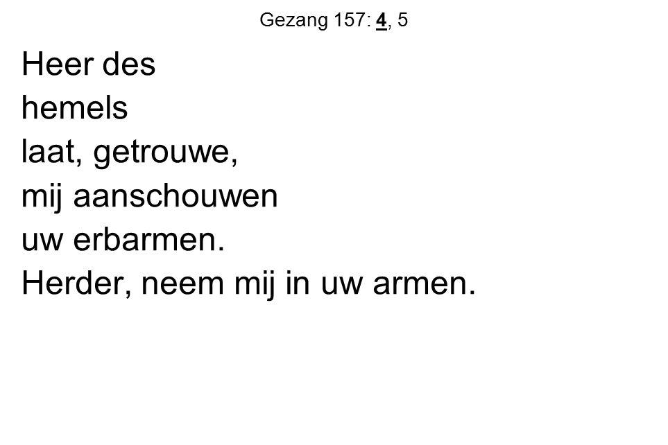 Gezang 157: 4, 5 Heer des hemels laat, getrouwe, mij aanschouwen uw erbarmen. Herder, neem mij in uw armen.