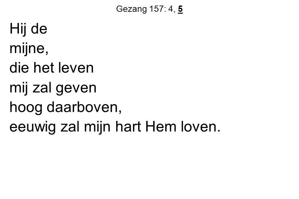Gezang 157: 4, 5 Hij de mijne, die het leven mij zal geven hoog daarboven, eeuwig zal mijn hart Hem loven.