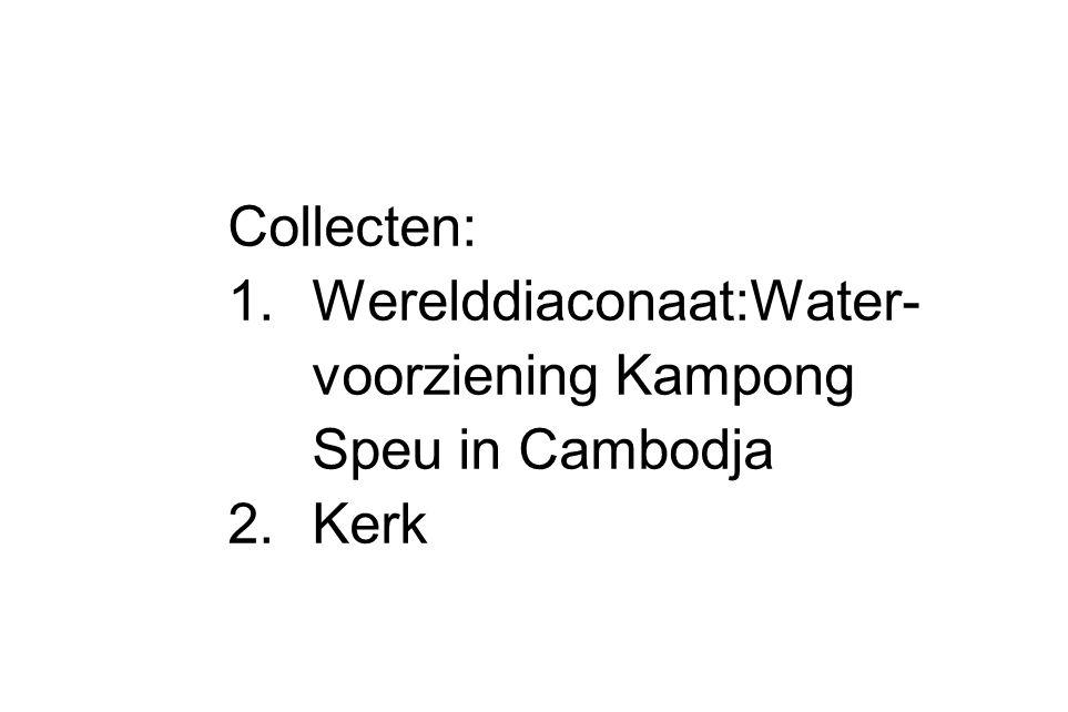 Collecten: 1.Werelddiaconaat:Water- voorziening Kampong Speu in Cambodja 2.Kerk