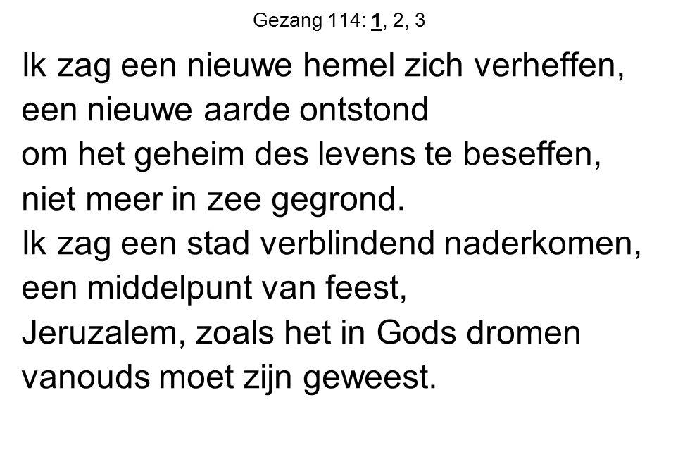 Gezang 114: 1, 2, 3 Ik zag een nieuwe hemel zich verheffen, een nieuwe aarde ontstond om het geheim des levens te beseffen, niet meer in zee gegrond.