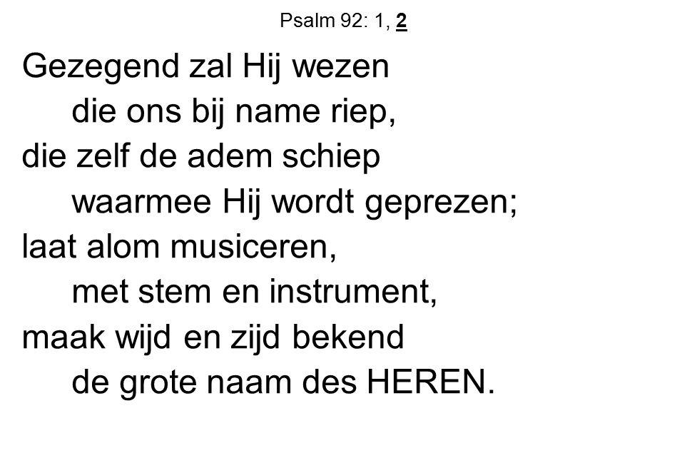 Psalm 92: 1, 2 Gezegend zal Hij wezen die ons bij name riep, die zelf de adem schiep waarmee Hij wordt geprezen; laat alom musiceren, met stem en inst