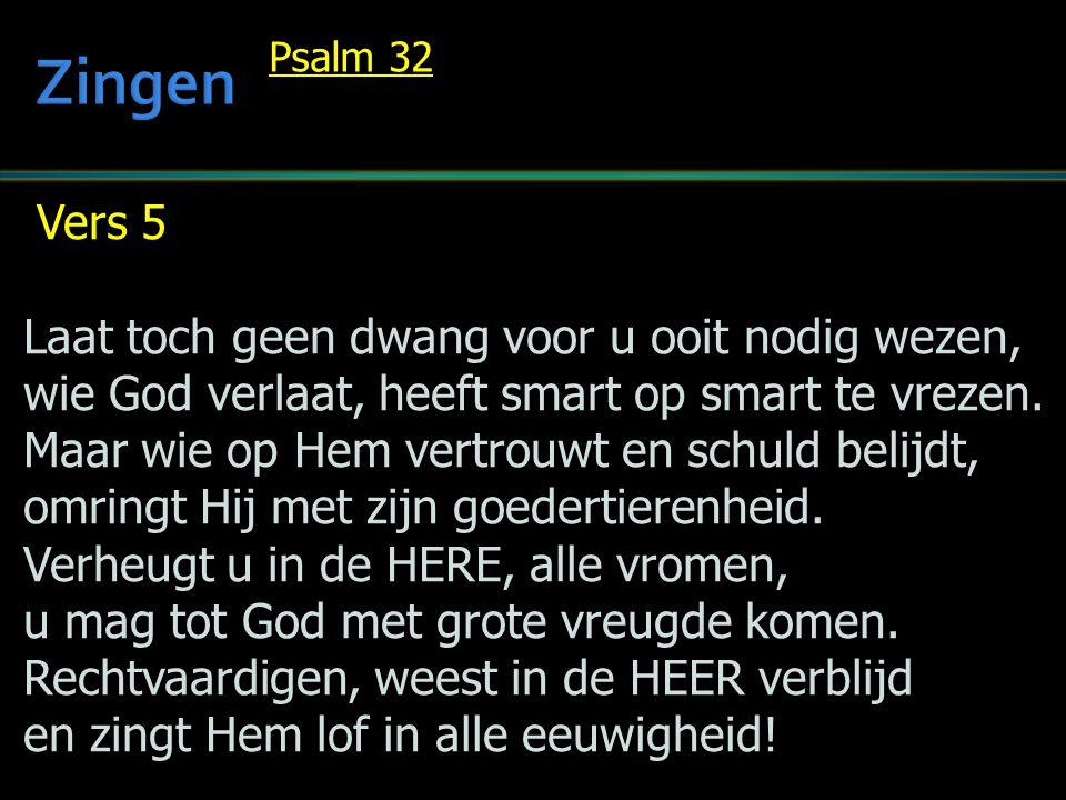 Vers 5 Laat toch geen dwang voor u ooit nodig wezen, wie God verlaat, heeft smart op smart te vrezen.
