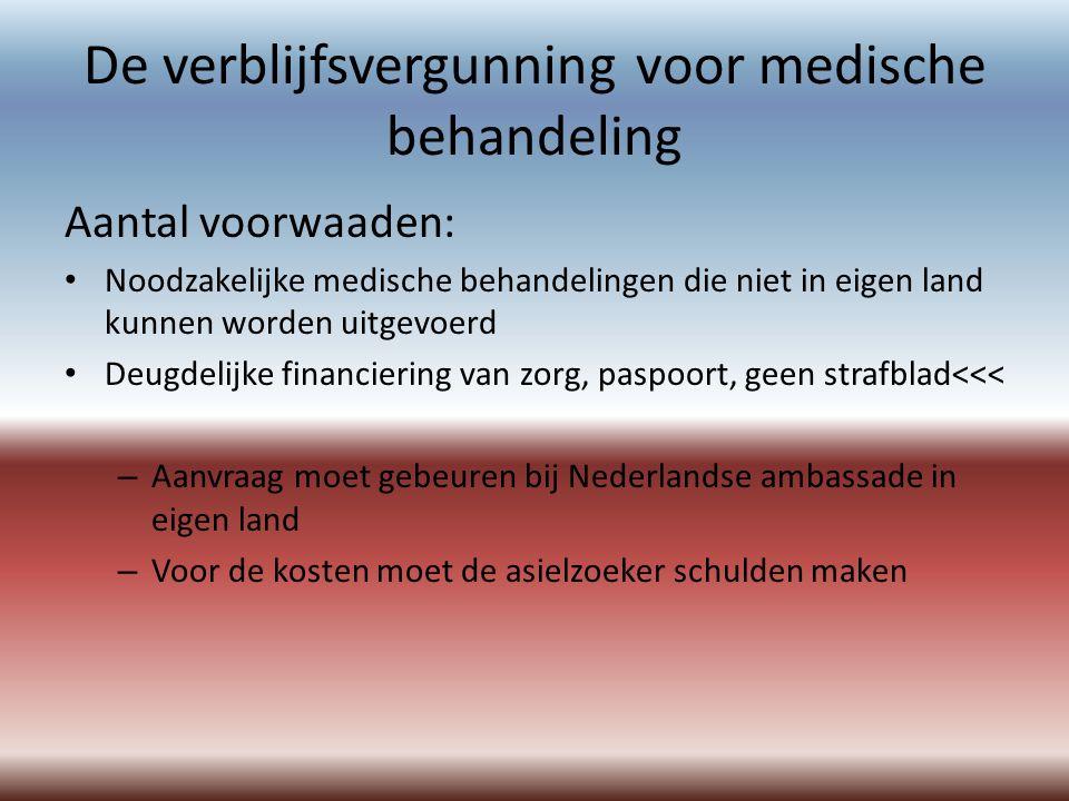De verblijfsvergunning voor medische behandeling Aantal voorwaaden: Noodzakelijke medische behandelingen die niet in eigen land kunnen worden uitgevoerd Deugdelijke financiering van zorg, paspoort, geen strafblad<<< – Aanvraag moet gebeuren bij Nederlandse ambassade in eigen land – Voor de kosten moet de asielzoeker schulden maken