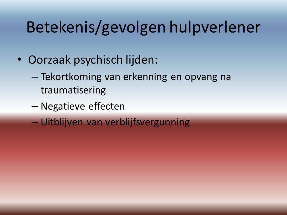 Betekenis/gevolgen hulpverlener Oorzaak psychisch lijden: – Tekortkoming van erkenning en opvang na traumatisering – Negatieve effecten – Uitblijven van verblijfsvergunning