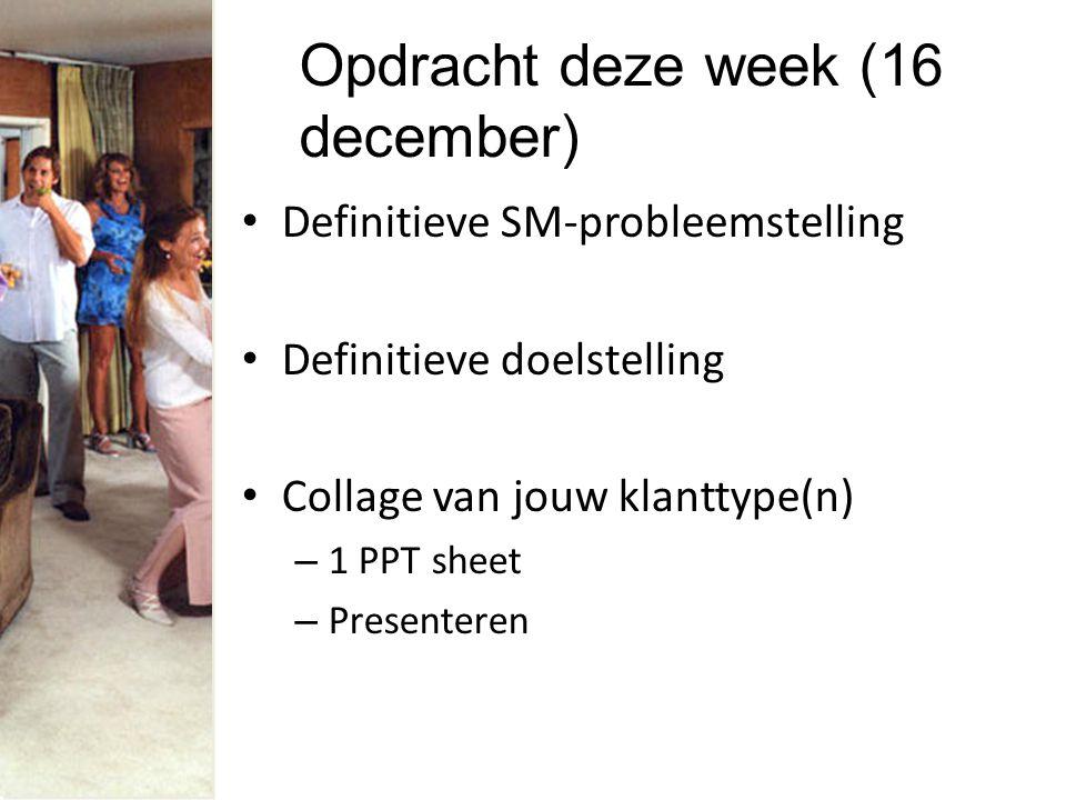 Opdracht deze week (16 december) Definitieve SM-probleemstelling Definitieve doelstelling Collage van jouw klanttype(n) – 1 PPT sheet – Presenteren