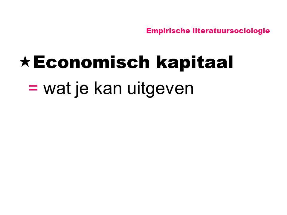 Empirische literatuursociologie  Economisch kapitaal = wat je kan uitgeven