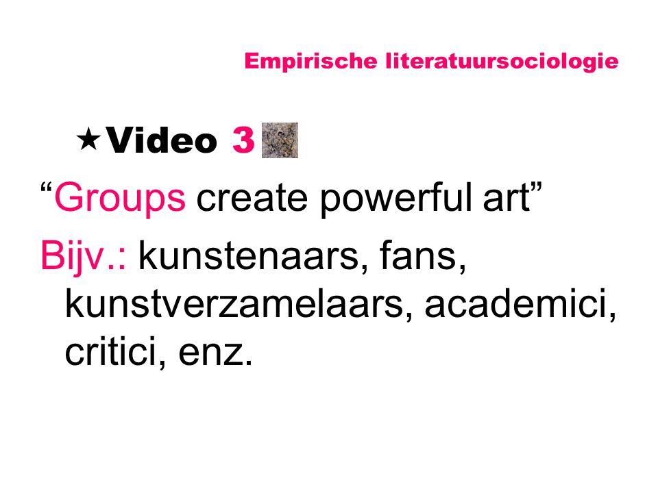 """Empirische literatuursociologie  Video 3 """"Groups create powerful art"""" Bijv.: kunstenaars, fans, kunstverzamelaars, academici, critici, enz."""
