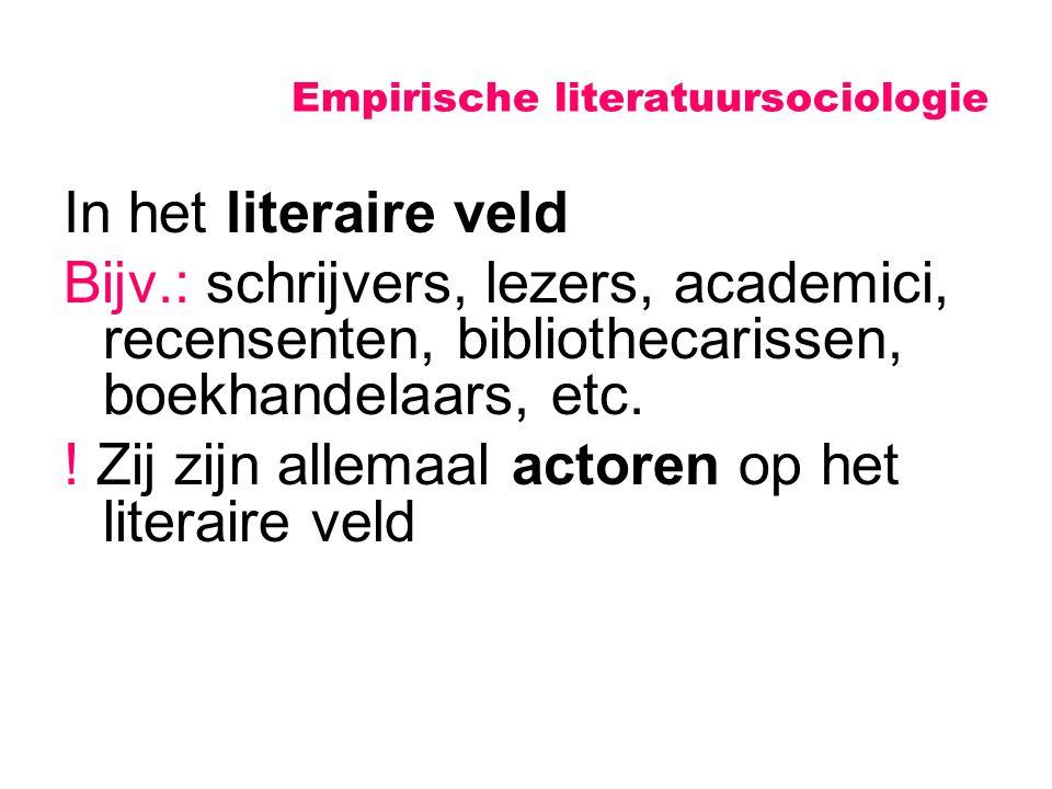 Empirische literatuursociologie In het literaire veld Bijv.: schrijvers, lezers, academici, recensenten, bibliothecarissen, boekhandelaars, etc. ! Zij