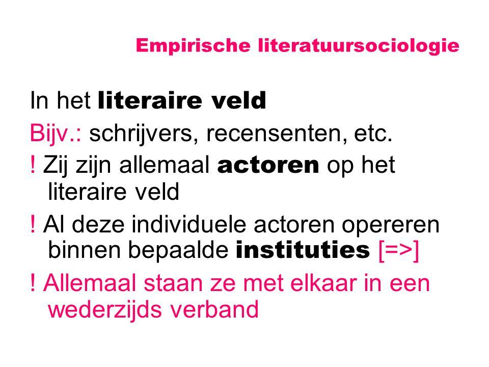 Empirische literatuursociologie In het literaire veld Bijv.: schrijvers, recensenten, etc. ! Zij zijn allemaal actoren op het literaire veld ! Al deze