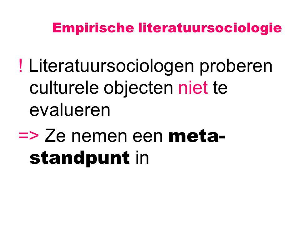 Empirische literatuursociologie ! Literatuursociologen proberen culturele objecten niet te evalueren => Ze nemen een meta- standpunt in