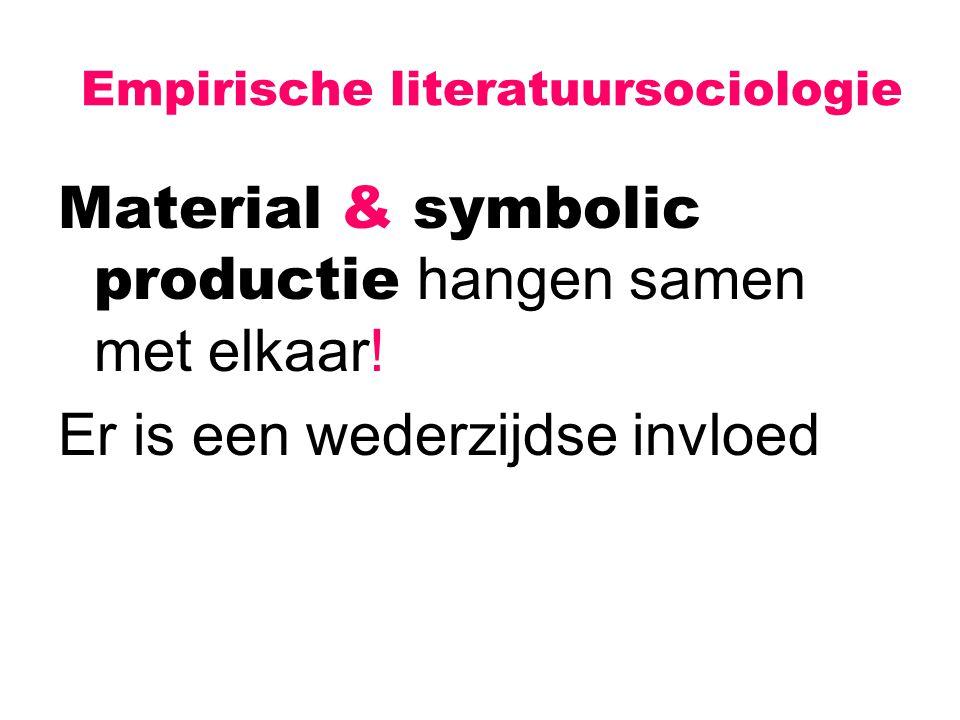 Empirische literatuursociologie Material & symbolic productie hangen samen met elkaar! Er is een wederzijdse invloed