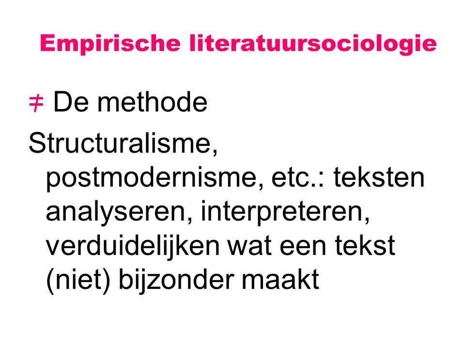 Empirische literatuursociologie = De methode Structuralisme, postmodernisme, etc.: teksten analyseren, interpreteren, verduidelijken wat een tekst (ni