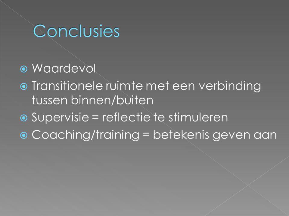  Waardevol  Transitionele ruimte met een verbinding tussen binnen/buiten  Supervisie = reflectie te stimuleren  Coaching/training = betekenis geve
