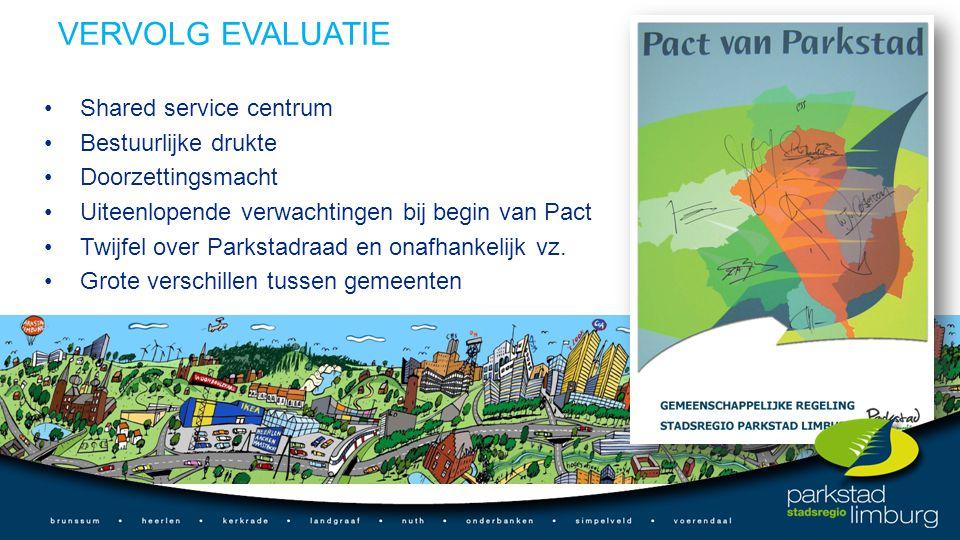 VERVOLG EVALUATIE Shared service centrum Bestuurlijke drukte Doorzettingsmacht Uiteenlopende verwachtingen bij begin van Pact Twijfel over Parkstadraad en onafhankelijk vz.