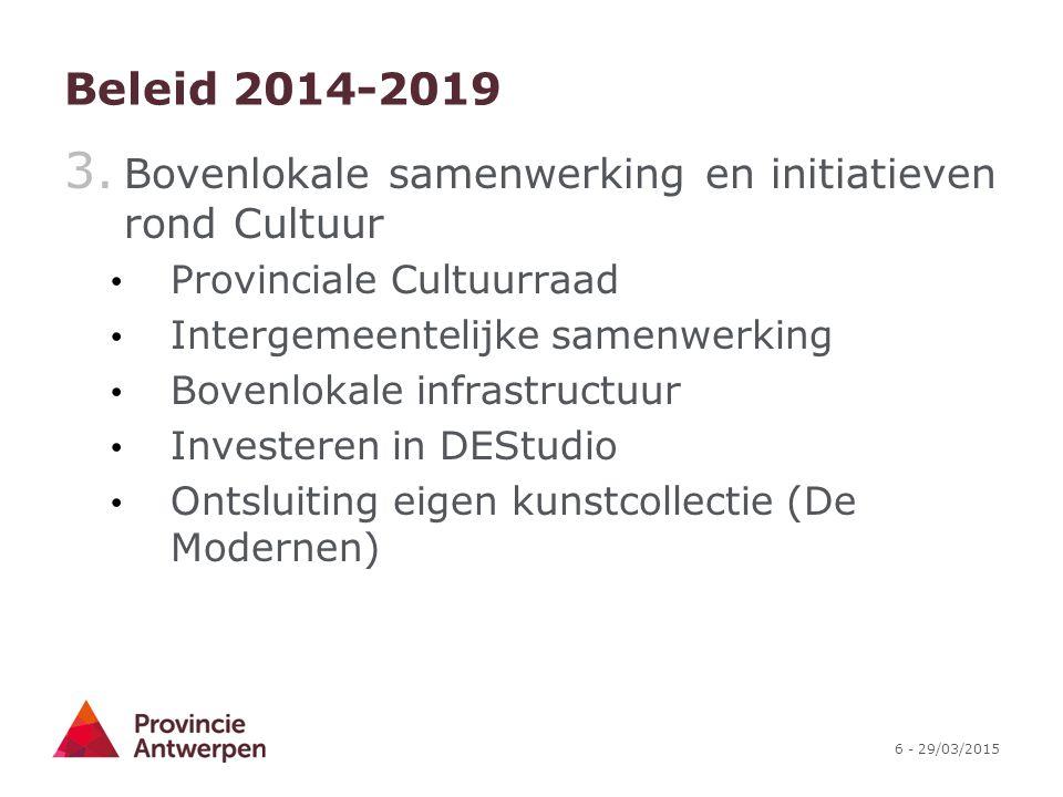 6 - 29/03/2015 Beleid 2014-2019 3. Bovenlokale samenwerking en initiatieven rond Cultuur Provinciale Cultuurraad Intergemeentelijke samenwerking Boven