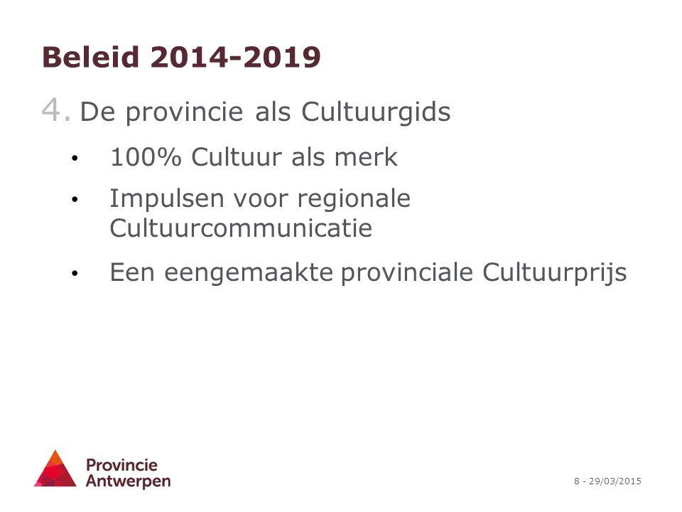 8 - 29/03/2015 Beleid 2014-2019 4. De provincie als Cultuurgids 100% Cultuur als merk Impulsen voor regionale Cultuurcommunicatie Een eengemaakte prov