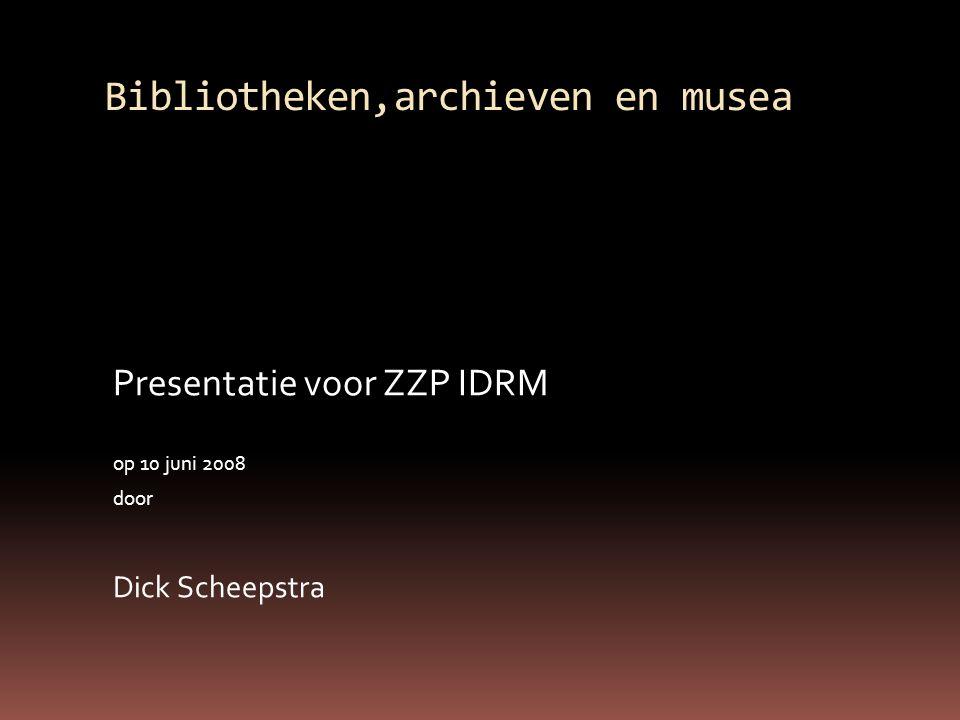 Bibliotheken,archieven en musea Presentatie voor ZZP IDRM op 10 juni 2008 door Dick Scheepstra