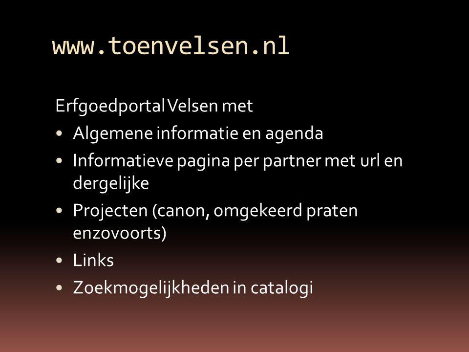 www.toenvelsen.nl Erfgoedportal Velsen met Algemene informatie en agenda Informatieve pagina per partner met url en dergelijke Projecten (canon, omgekeerd praten enzovoorts) Links Zoekmogelijkheden in catalogi