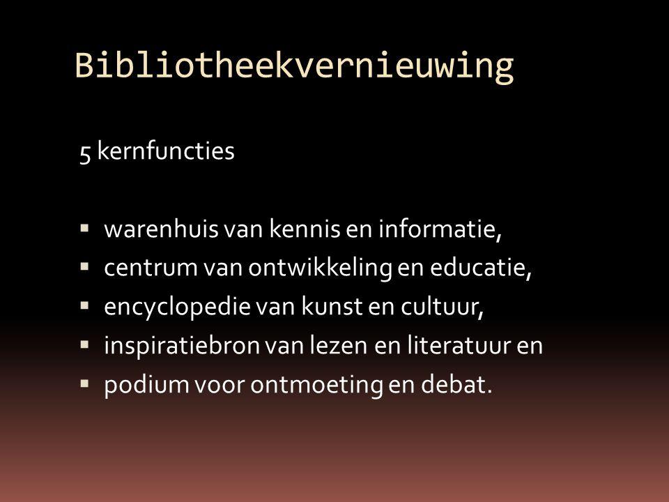 Bibliotheekvernieuwing 5 kernfuncties  warenhuis van kennis en informatie,  centrum van ontwikkeling en educatie,  encyclopedie van kunst en cultuur,  inspiratiebron van lezen en literatuur en  podium voor ontmoeting en debat.