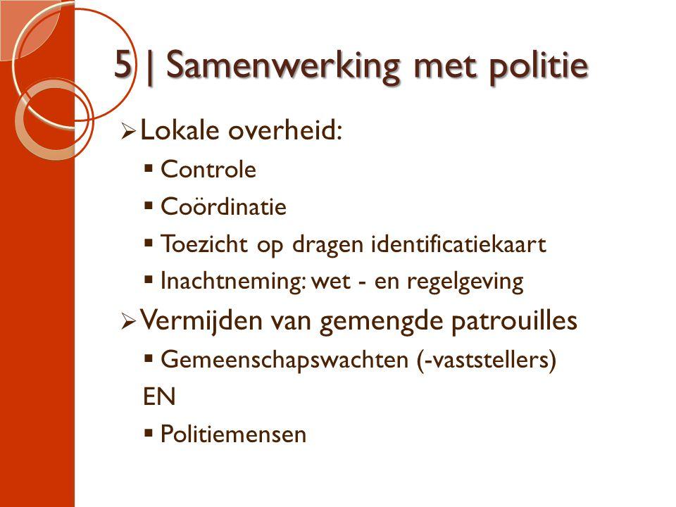 5 | Samenwerking met politie  Lokale overheid:  Controle  Coördinatie  Toezicht op dragen identificatiekaart  Inachtneming: wet - en regelgeving