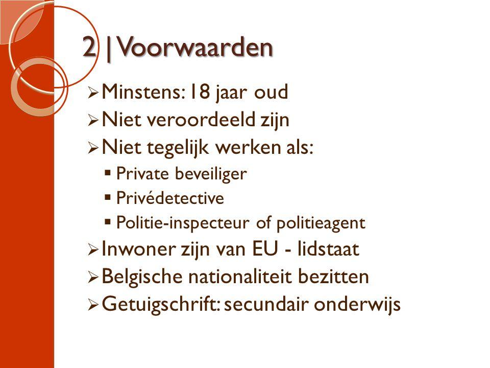 2 | Voorwaarden  Minstens: 18 jaar oud  Niet veroordeeld zijn  Niet tegelijk werken als:  Private beveiliger  Privédetective  Politie-inspecteur