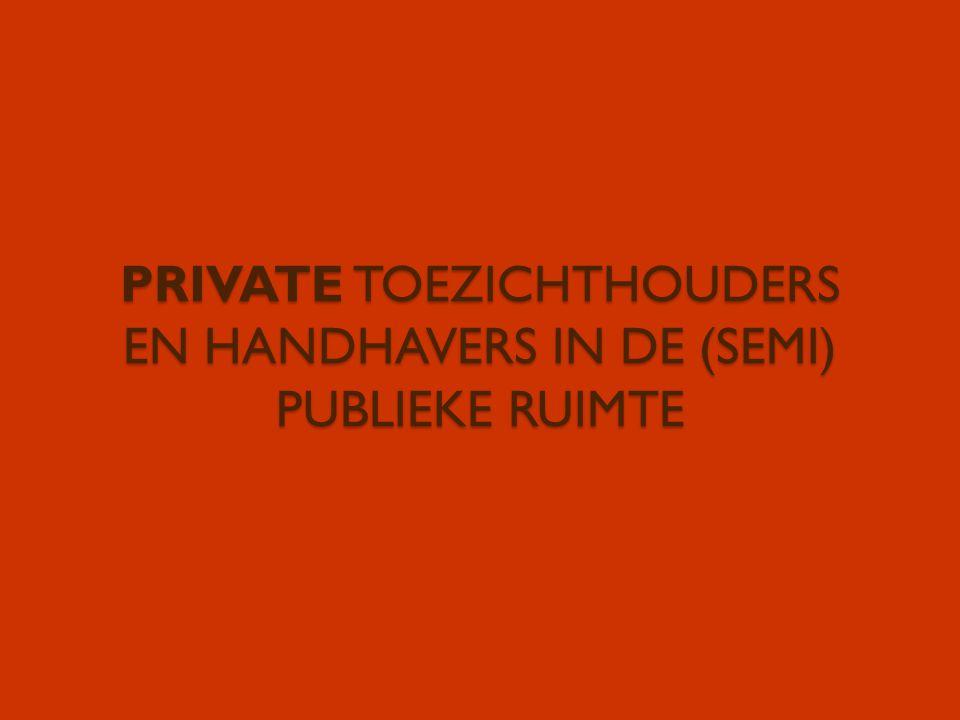 PRIVATE TOEZICHTHOUDERS EN HANDHAVERS IN DE (SEMI) PUBLIEKE RUIMTE
