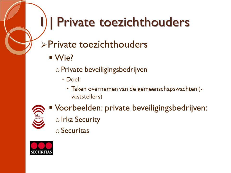 1 | Private toezichthouders  Private toezichthouders  Wie? o Private beveiligingsbedrijven  Doel:  Taken overnemen van de gemeenschapswachten (- v