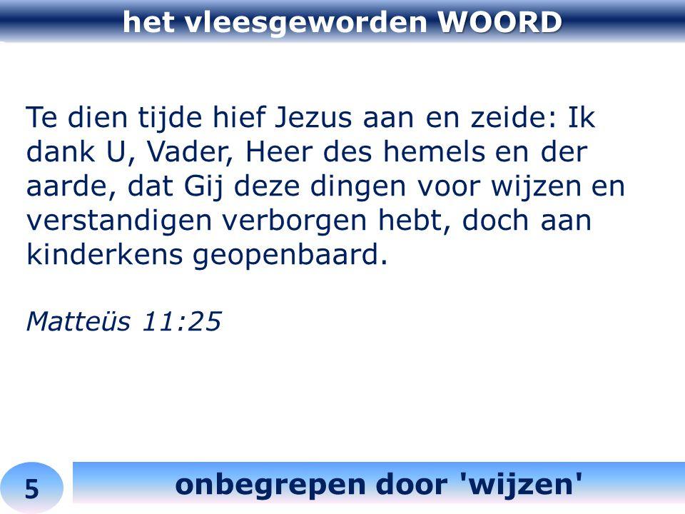 WOORD het vleesgeworden WOORD 5 onbegrepen door 'wijzen' Te dien tijde hief Jezus aan en zeide: Ik dank U, Vader, Heer des hemels en der aarde, dat Gi