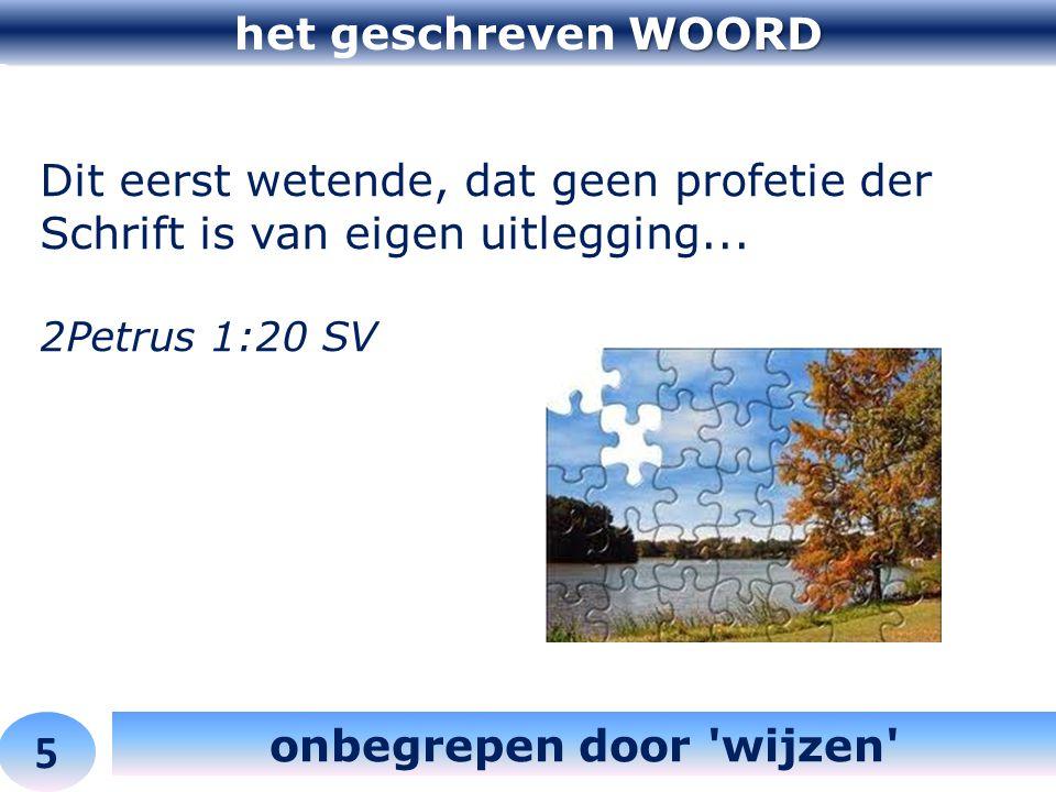 WOORD het geschreven WOORD 5 onbegrepen door 'wijzen' Dit eerst wetende, dat geen profetie der Schrift is van eigen uitlegging... 2Petrus 1:20 SV
