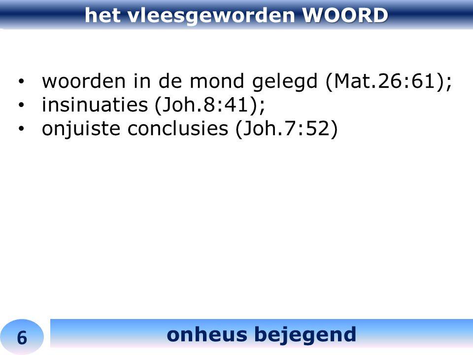 WOORD het vleesgeworden WOORD 6 onheus bejegend woorden in de mond gelegd (Mat.26:61); insinuaties (Joh.8:41); onjuiste conclusies (Joh.7:52)