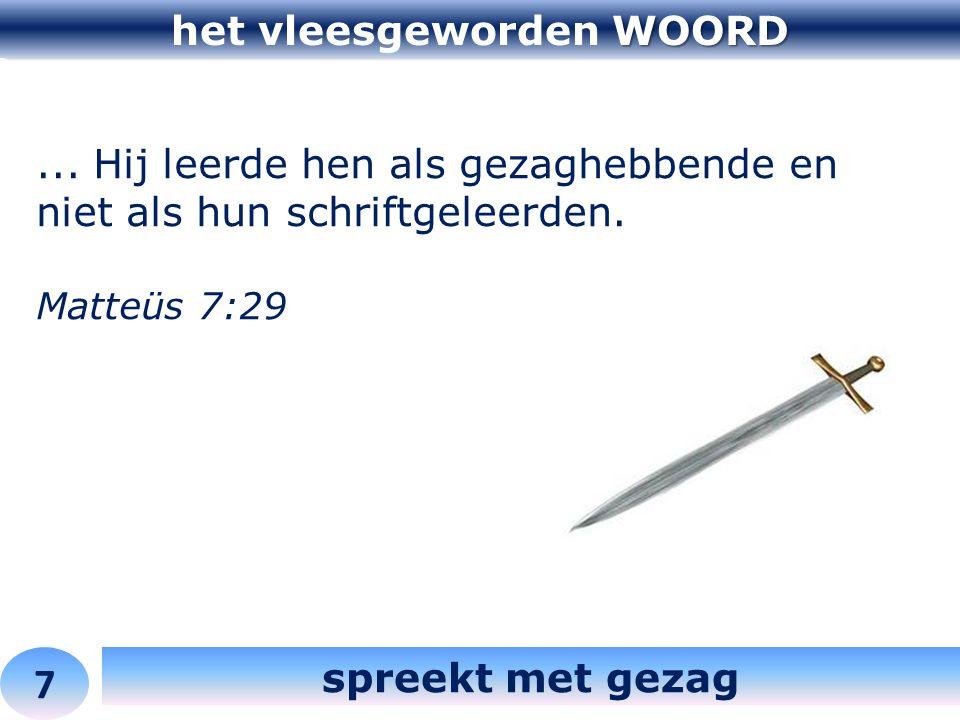 WOORD het vleesgeworden WOORD 7 spreekt met gezag... Hij leerde hen als gezaghebbende en niet als hun schriftgeleerden. Matteüs 7:29
