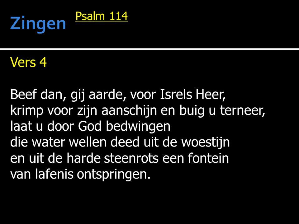 Vers 4 Beef dan, gij aarde, voor Isrels Heer, krimp voor zijn aanschijn en buig u terneer, laat u door God bedwingen die water wellen deed uit de woestijn en uit de harde steenrots een fontein van lafenis ontspringen.
