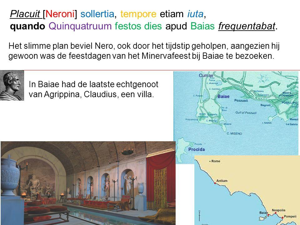 Het slimme plan beviel Nero, ook door het tijdstip geholpen, aangezien hij gewoon was de feestdagen van het Minervafeest bij Baiae te bezoeken. Placui