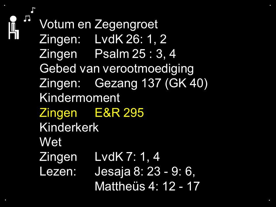 .... Votum en Zegengroet Zingen:LvdK 26: 1, 2 ZingenPsalm 25 : 3, 4 Gebed van verootmoediging Zingen:Gezang 137 (GK 40) Kindermoment ZingenE&R 295 Kin