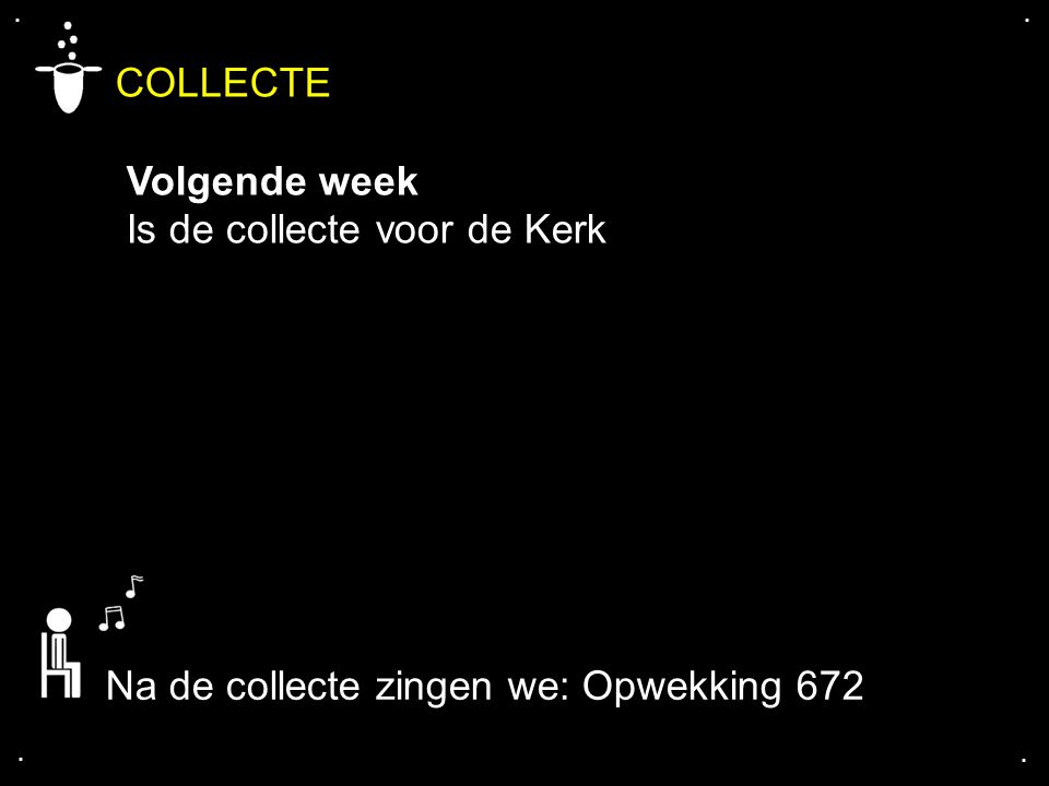 .... COLLECTE Volgende week Is de collecte voor de Kerk Na de collecte zingen we: Opwekking 672