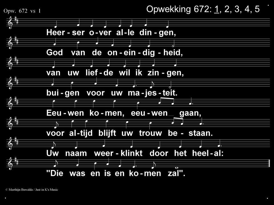 ... Opwekking 672: 1, 2, 3, 4, 5