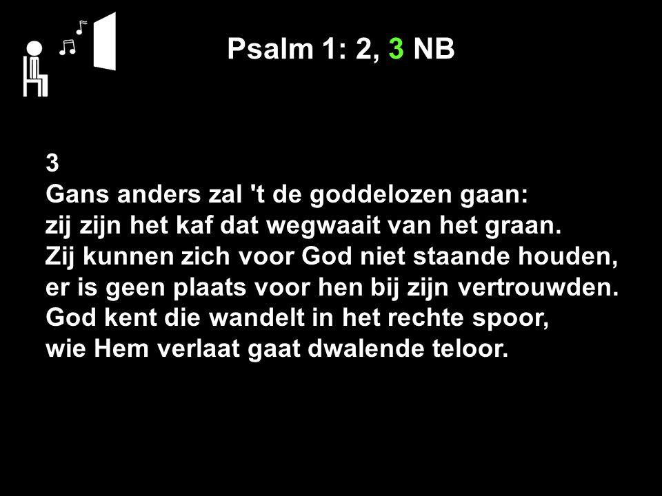 Psalm 1: 2, 3 NB 3 Gans anders zal t de goddelozen gaan: zij zijn het kaf dat wegwaait van het graan.