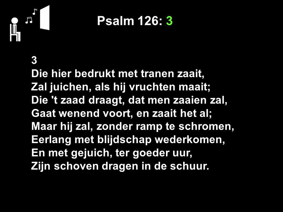 Psalm 126: 3 3 Die hier bedrukt met tranen zaait, Zal juichen, als hij vruchten maait; Die t zaad draagt, dat men zaaien zal, Gaat wenend voort, en zaait het al; Maar hij zal, zonder ramp te schromen, Eerlang met blijdschap wederkomen, En met gejuich, ter goeder uur, Zijn schoven dragen in de schuur.