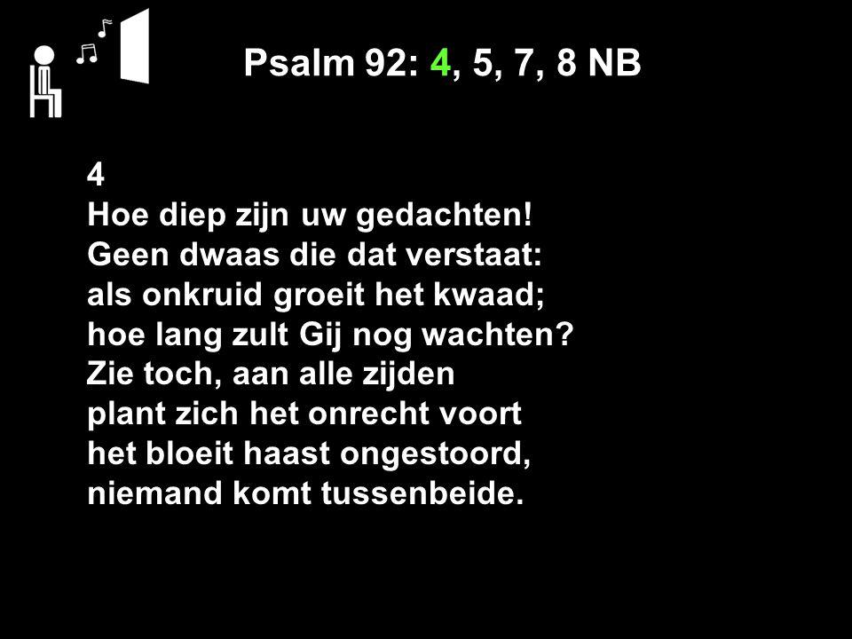Psalm 92: 4, 5, 7, 8 NB 4 Hoe diep zijn uw gedachten.