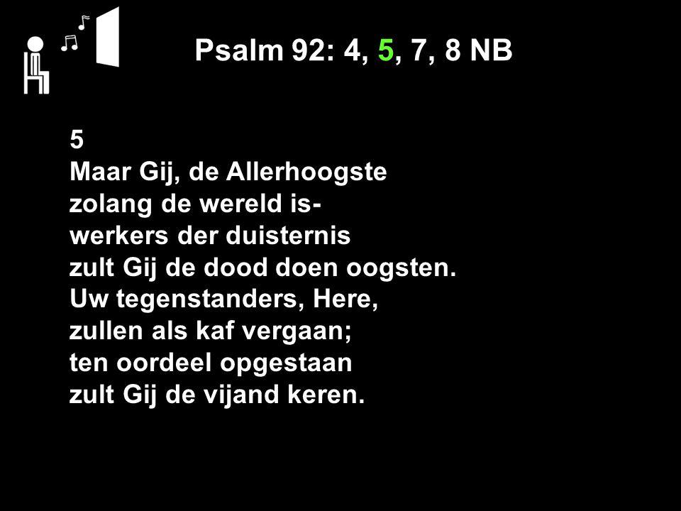 Psalm 92: 4, 5, 7, 8 NB 5 Maar Gij, de Allerhoogste zolang de wereld is- werkers der duisternis zult Gij de dood doen oogsten.