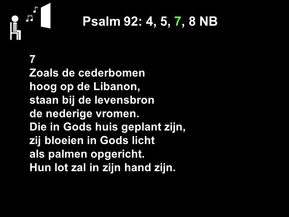 Psalm 92: 4, 5, 7, 8 NB 7 Zoals de cederbomen hoog op de Libanon, staan bij de levensbron de nederige vromen.