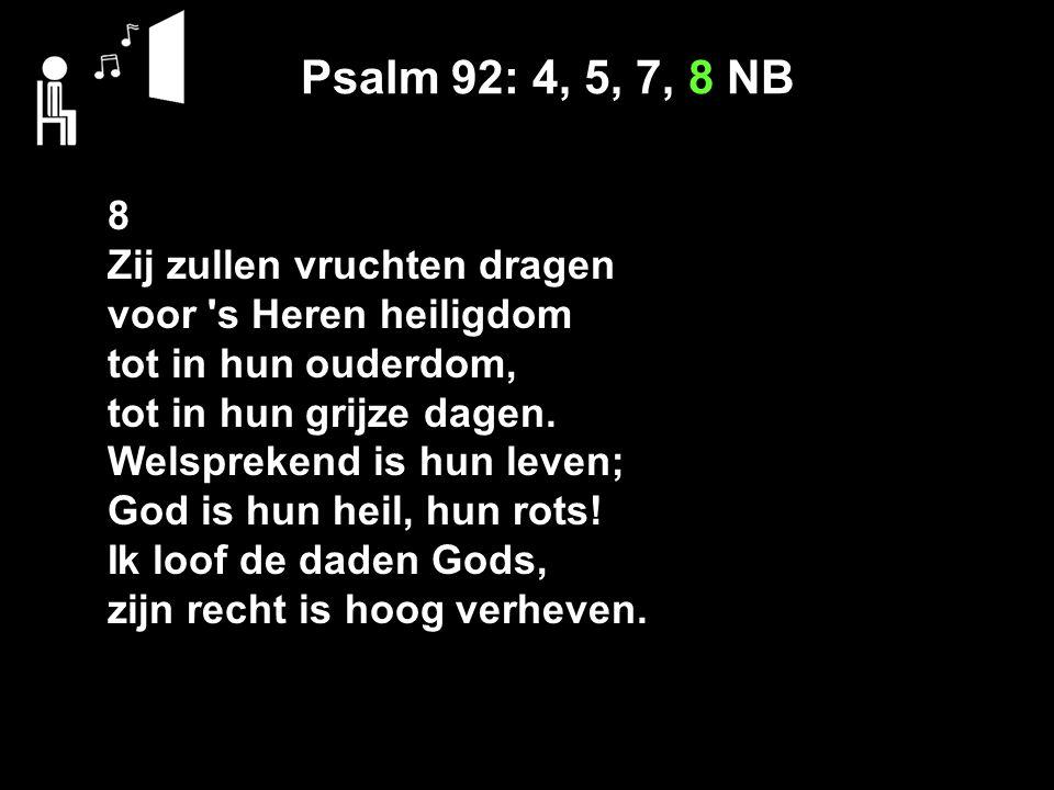 Psalm 92: 4, 5, 7, 8 NB 8 Zij zullen vruchten dragen voor s Heren heiligdom tot in hun ouderdom, tot in hun grijze dagen.