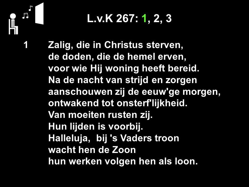 L.v.K 267: 1, 2, 3 1 Zalig, die in Christus sterven, de doden, die de hemel erven, voor wie Hij woning heeft bereid.
