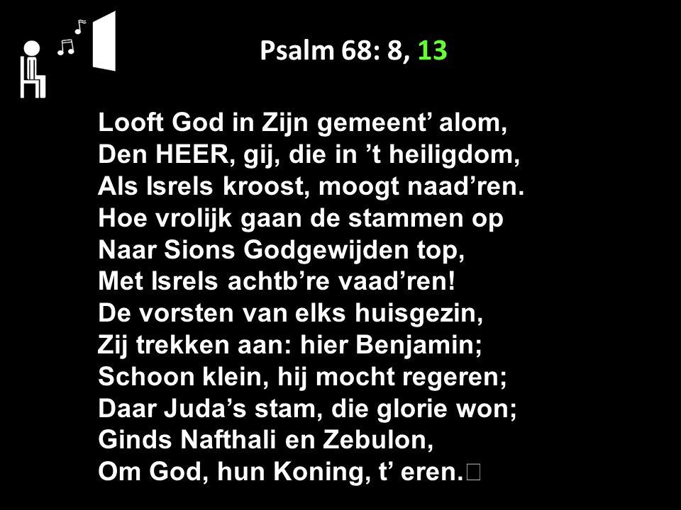 Psalm 68: 8, 13 Looft God in Zijn gemeent' alom, Den HEER, gij, die in 't heiligdom, Als Isrels kroost, moogt naad'ren.