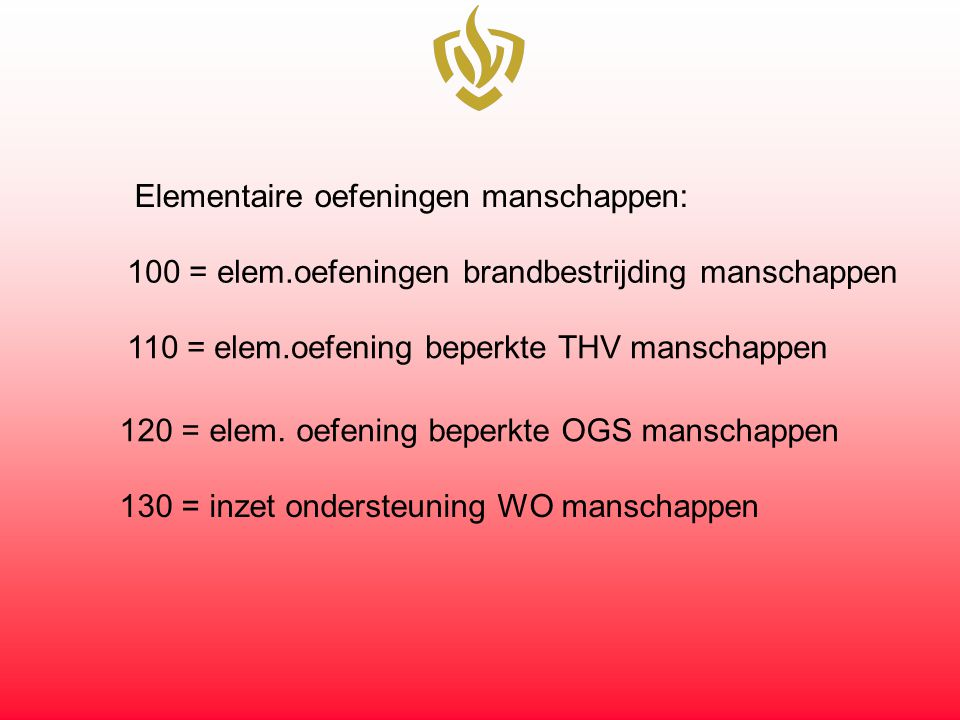Elementaire oefeningen manschappen: 100 = elem.oefeningen brandbestrijding manschappen 110 = elem.oefening beperkte THV manschappen 120 = elem.
