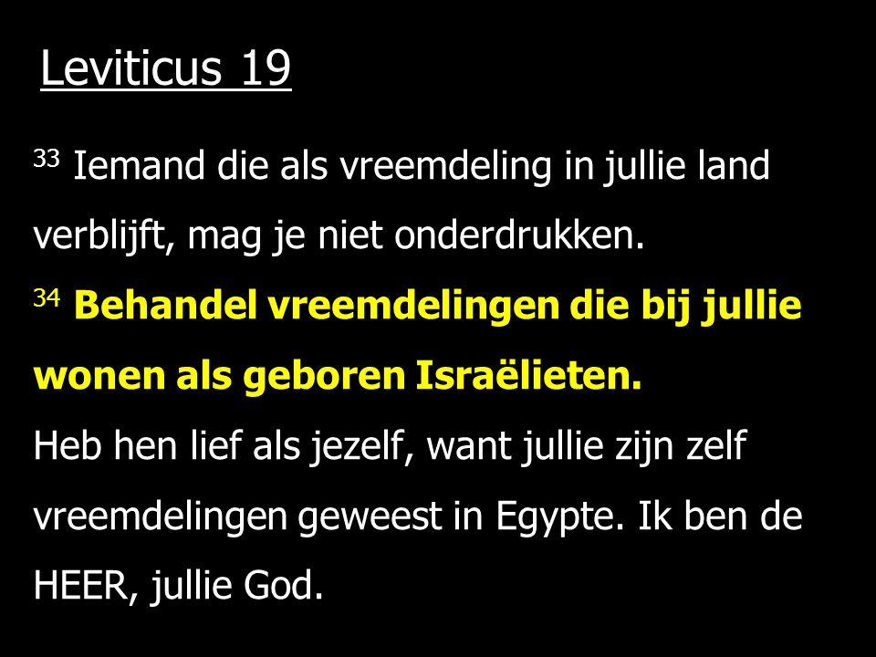 Leviticus 19 33 Iemand die als vreemdeling in jullie land verblijft, mag je niet onderdrukken. 34 Behandel vreemdelingen die bij jullie wonen als gebo