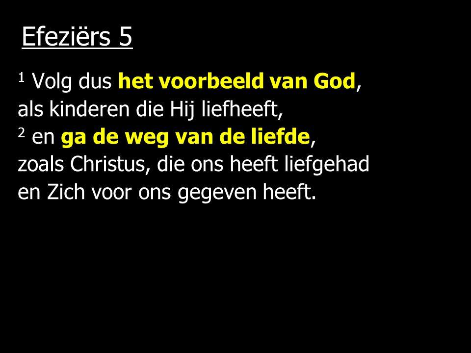 Efeziërs 5 1 Volg dus het voorbeeld van God, als kinderen die Hij liefheeft, 2 en ga de weg van de liefde, zoals Christus, die ons heeft liefgehad en