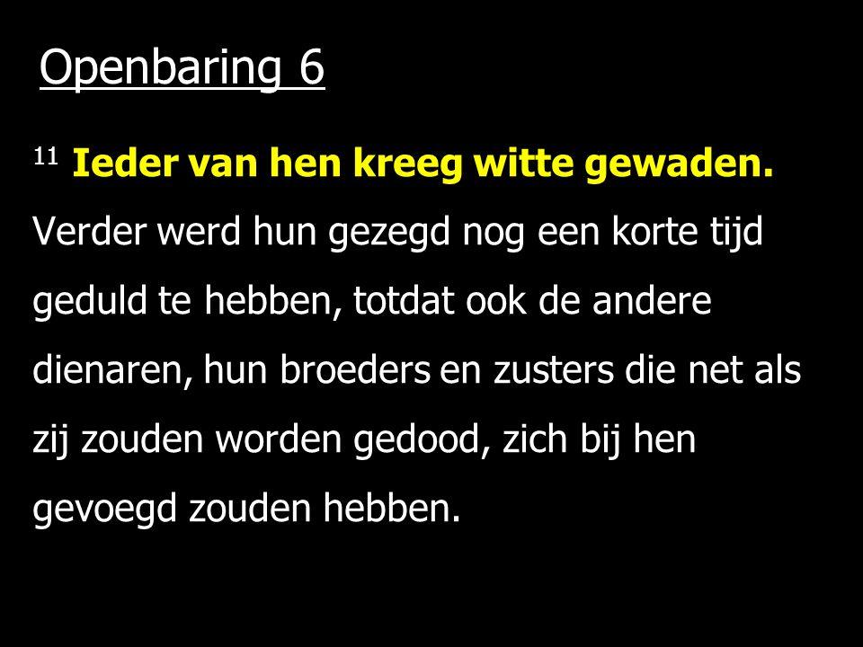 Openbaring 6 11 Ieder van hen kreeg witte gewaden. Verder werd hun gezegd nog een korte tijd geduld te hebben, totdat ook de andere dienaren, hun broe