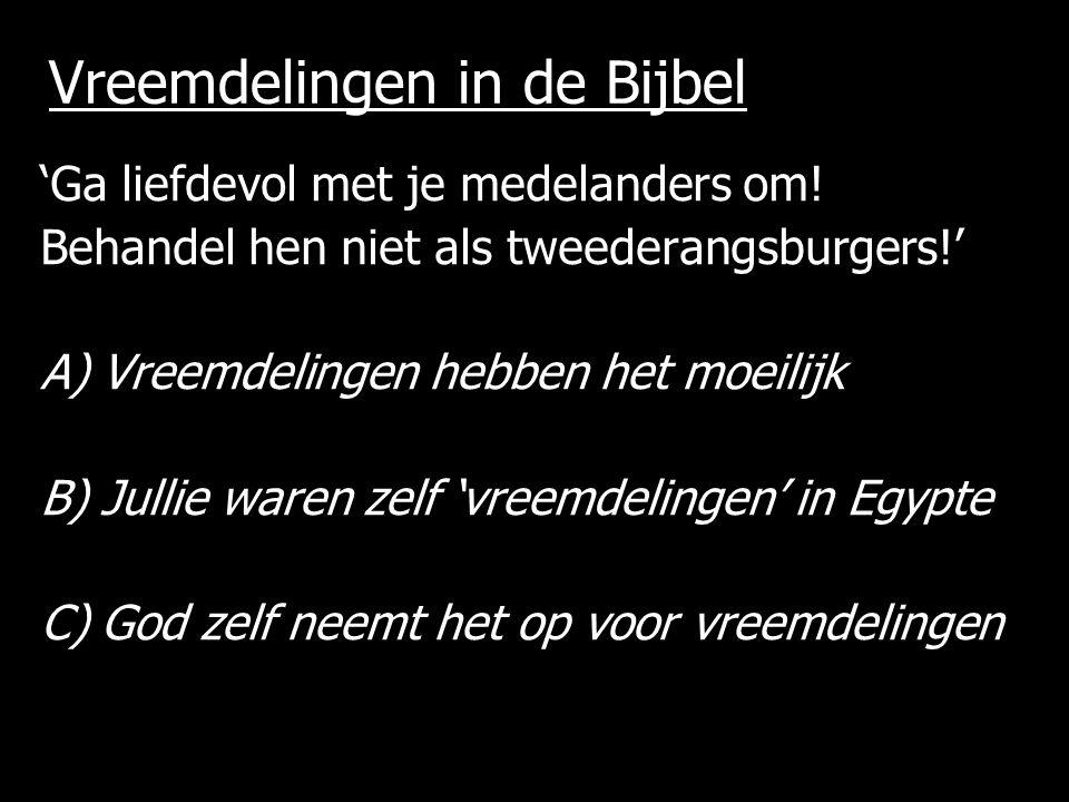 Vreemdelingen in de Bijbel 'Ga liefdevol met je medelanders om! Behandel hen niet als tweederangsburgers!' A)Vreemdelingen hebben het moeilijk B)Julli